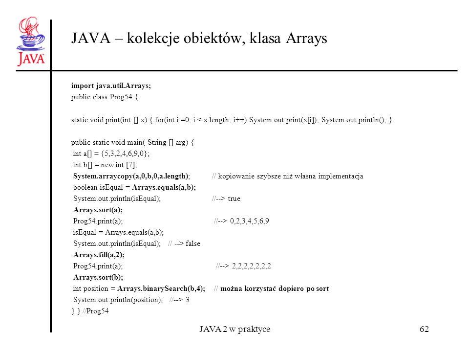 JAVA 2 w praktyce62 JAVA – kolekcje obiektów, klasa Arrays import java.util.Arrays; public class Prog54 { static void print(int [] x) { for(int i =0;