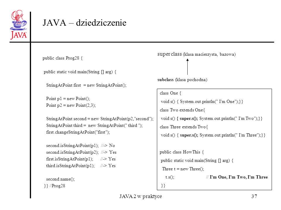 JAVA 2 w praktyce37 JAVA – dziedziczenie public class Prog28 { public static void main(String [] arg) { StringAtPoint first = new StringAtPoint(); Poi