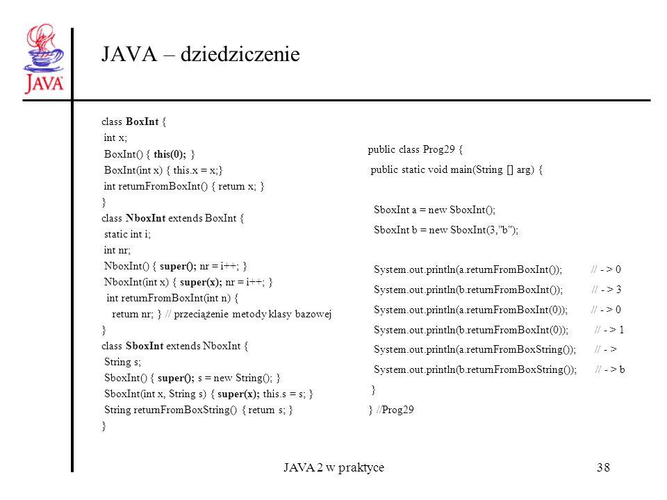 JAVA 2 w praktyce38 JAVA – dziedziczenie class BoxInt { int x; BoxInt() { this(0); } BoxInt(int x) { this.x = x;} int returnFromBoxInt() { return x; }