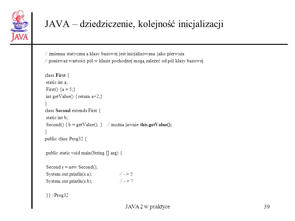 JAVA 2 w praktyce40 JAVA – dziedziczenie i dostęp protected package kb.ath.library; public class XY { protected int x,y; public XY() { this(0,0);} public XY(int x, int y) { this.x = x; this.y = y;} protected void clearXY() {x=0; y=0;} } import kb.ath.library.XY; class XYZ extends XY{ private int z; public XYZ() { this(0,0,0);} public XYZ(int x, int y, int z) { super(x,y); this.z = z;} private void clearXYZ() {super.clearXY(); z=0;} void showXYZ() { System.out.println(x + + y + + z); } void eraseXYZ() { clearXYZ(); } } import kb.ath.library.XY; public class Prog33 { public static void main(String [] arg) { XY p1 = new XY(1,2); // p1.clearXY();// brak dostępu XYZ p2 = new XYZ(1,2,4); p2.showXYZ(); // p2.clearXYZ();// brak dostępu p2.eraseXYZ(); p2.showXYZ(); }} //Prog33