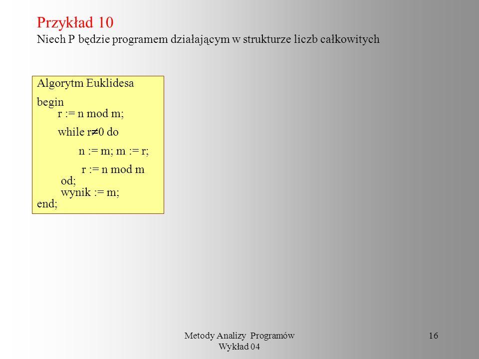Metody Analizy Programów Wykład 04 15 Przykład 9 P: begin x := włóż(v, x); while not pusty(x) do v := pierwszy(x); wypisz_etykietę(v); x := usuń(x); f