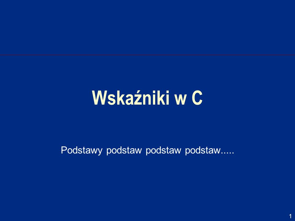 1 Wskaźniki w C Podstawy podstaw podstaw podstaw.....