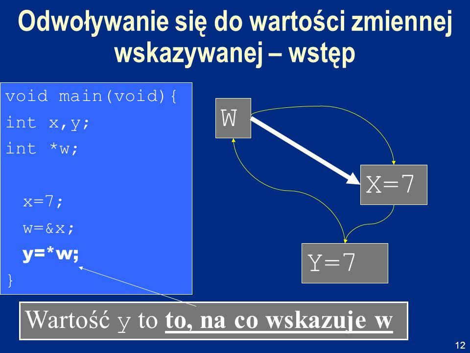 12 Void main(void){ int x,y; int *w; x=7; w=&x;y=*w; } Void main(void){ int x,y; int *w; x=7; w=&x; y=*w ; } Void main(void){ int x,y; int *w; x=7; w=&x; y=*w; } void main(void){ int x,y; int *w; x=7; w=&x; y=*w; } Odwoływanie się do wartości zmiennej wskazywanej – wstęp W X=7 Y= .