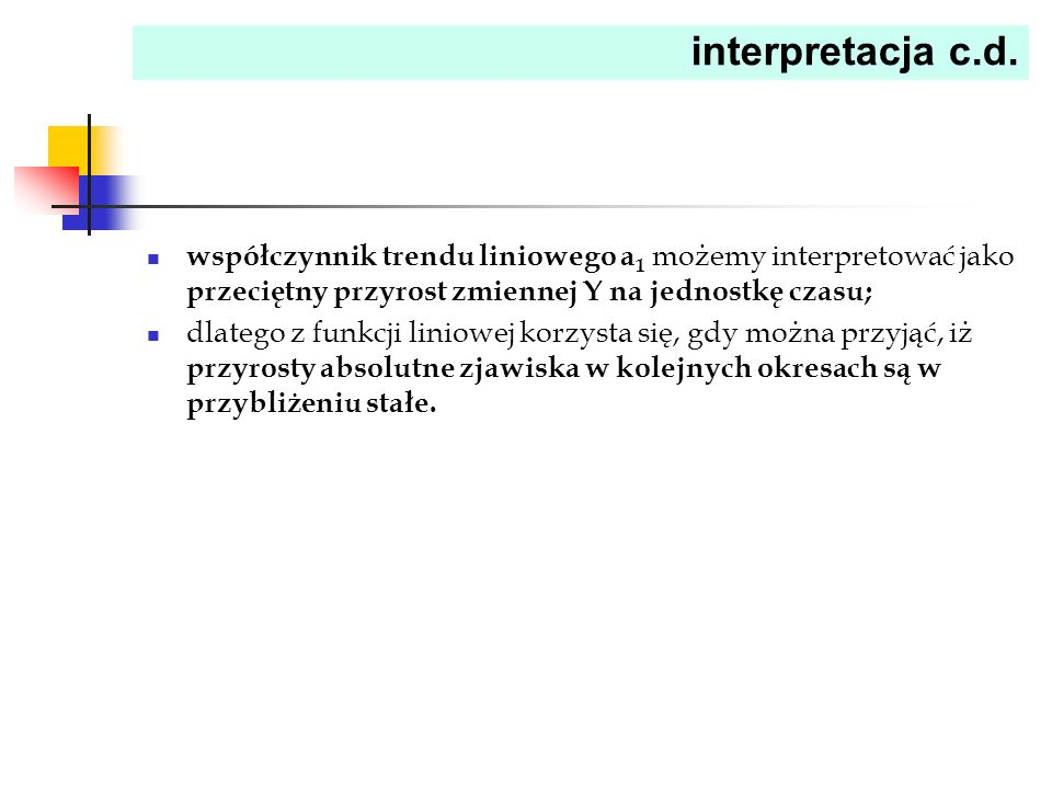 interpretacja c.d. współczynnik trendu liniowego a 1 możemy interpretować jako przeciętny przyrost zmiennej Y na jednostkę czasu; dlatego z funkcji li