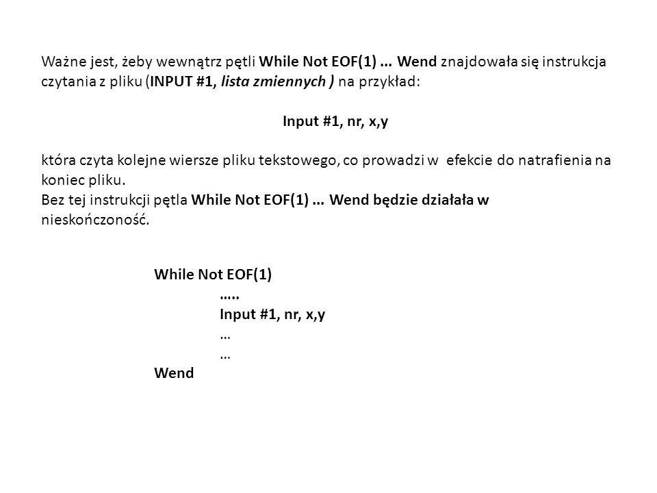 Ważne jest, żeby wewnątrz pętli While Not EOF(1)... Wend znajdowała się instrukcja czytania z pliku (INPUT #1, lista zmiennych ) na przykład: Input #1