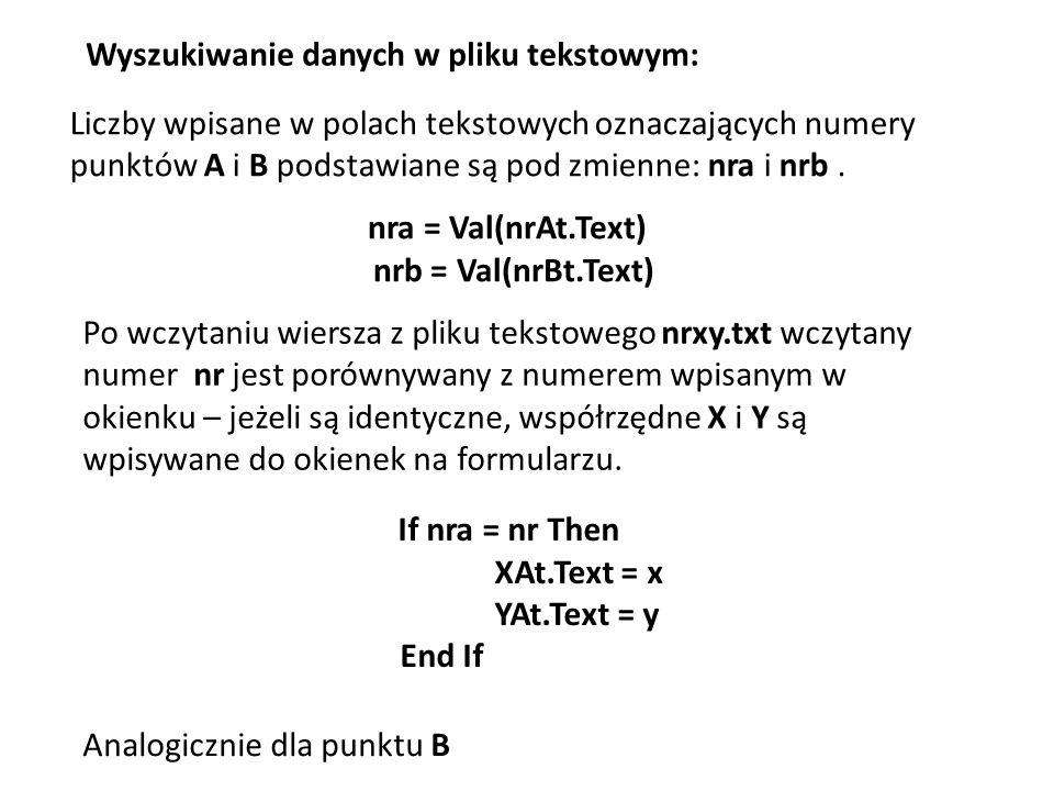 Wyszukiwanie danych w pliku tekstowym: nra = Val(nrAt.Text) nrb = Val(nrBt.Text) Liczby wpisane w polach tekstowych oznaczających numery punktów A i B