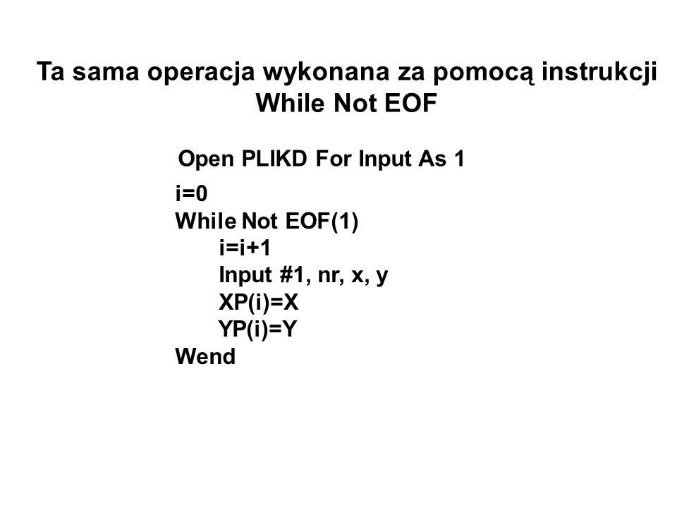 i=0 While Not EOF(1) i=i+1 Input #1, nr, x, y XP(i)=X YP(i)=Y Wend Ta sama operacja wykonana za pomocą instrukcji While Not EOF Open PLIKD For Input A