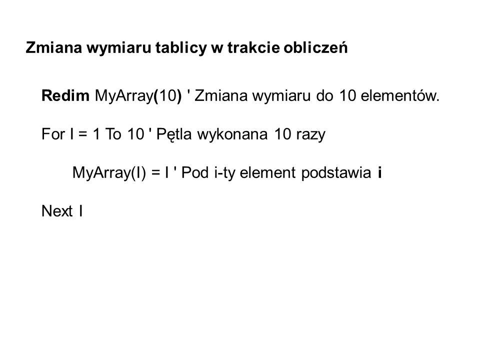 Zmiana wymiaru tablicy w trakcie obliczeń Redim MyArray(10) ' Zmiana wymiaru do 10 elementów. For I = 1 To 10 ' Pętla wykonana 10 razy MyArray(I) = I