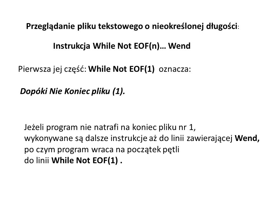 Przeglądanie pliku tekstowego o nieokreślonej długości : Instrukcja While Not EOF(n)… Wend Pierwsza jej część: While Not EOF(1) oznacza: Dopóki Nie Ko