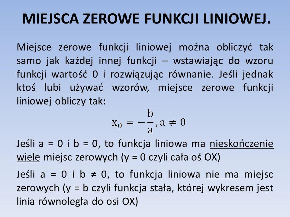 MIEJSCA ZEROWE FUNKCJI LINIOWEJ. Miejsce zerowe funkcji liniowej można obliczyć tak samo jak każdej innej funkcji – wstawiając do wzoru funkcji wartoś