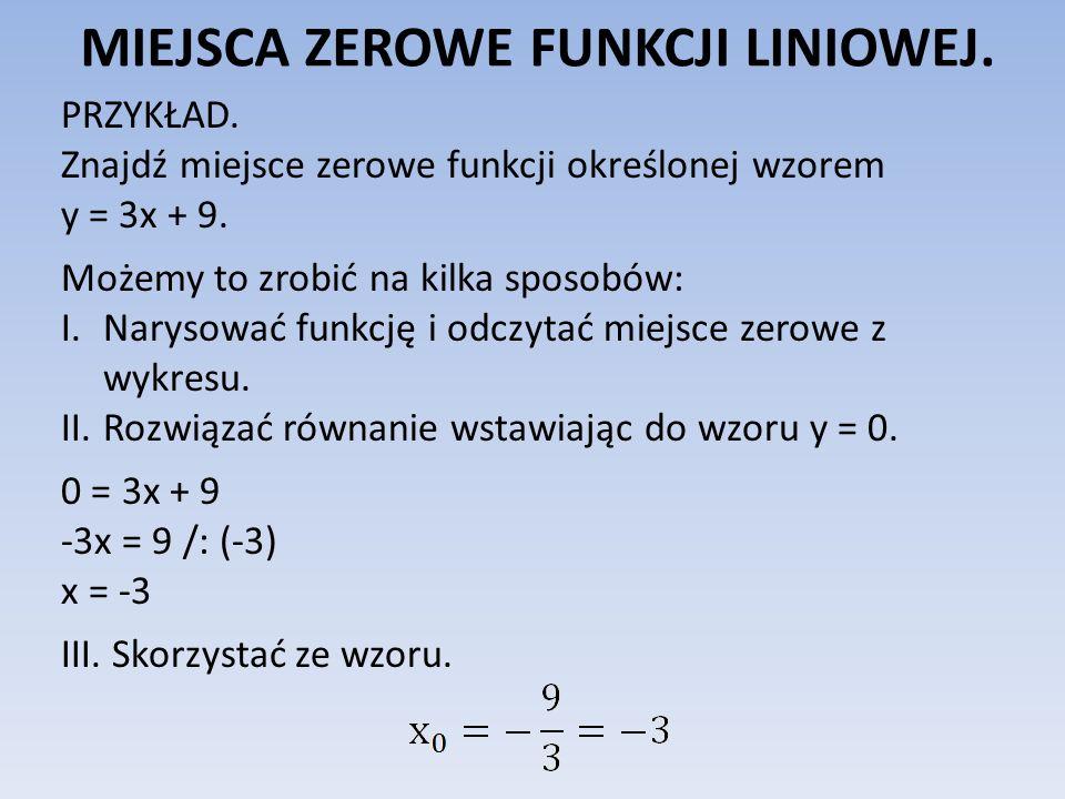 MIEJSCA ZEROWE FUNKCJI LINIOWEJ. PRZYKŁAD. Znajdź miejsce zerowe funkcji określonej wzorem y = 3x + 9. Możemy to zrobić na kilka sposobów: I.Narysować
