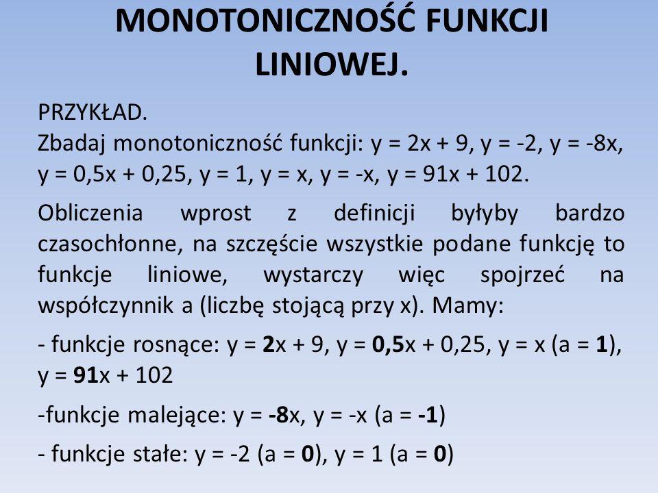 MONOTONICZNOŚĆ FUNKCJI LINIOWEJ. PRZYKŁAD. Zbadaj monotoniczność funkcji: y = 2x + 9, y = -2, y = -8x, y = 0,5x + 0,25, y = 1, y = x, y = -x, y = 91x