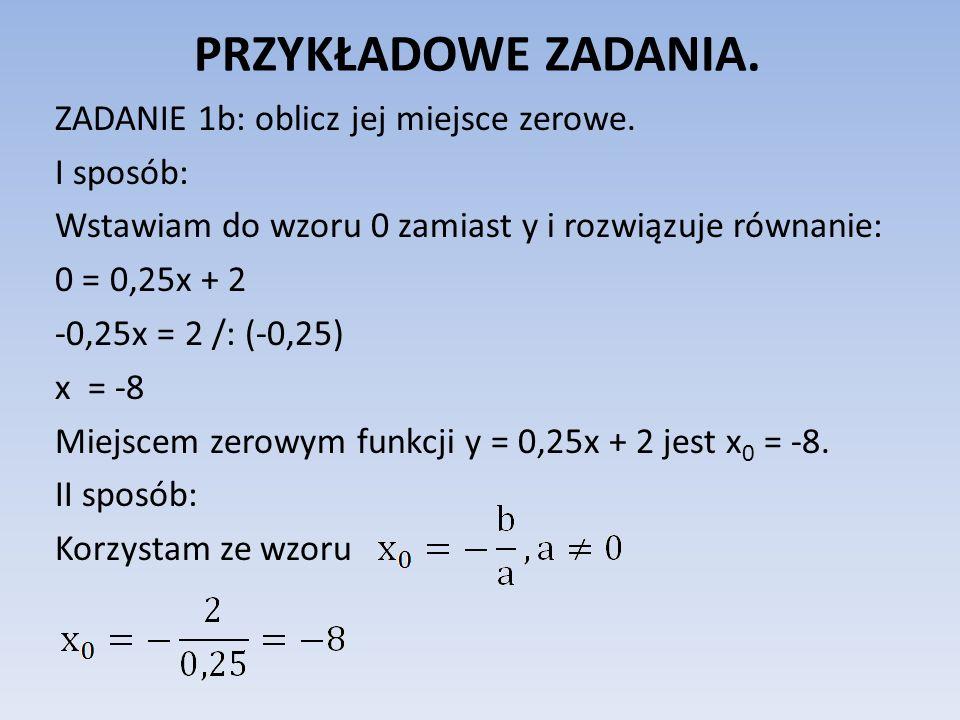 PRZYKŁADOWE ZADANIA. ZADANIE 1b: oblicz jej miejsce zerowe. I sposób: Wstawiam do wzoru 0 zamiast y i rozwiązuje równanie: 0 = 0,25x + 2 -0,25x = 2 /: