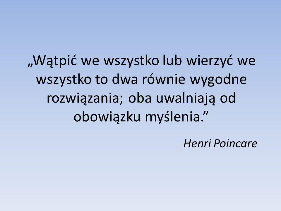 Wątpić we wszystko lub wierzyć we wszystko to dwa równie wygodne rozwiązania; oba uwalniają od obowiązku myślenia. Henri Poincare