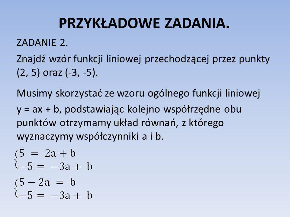 PRZYKŁADOWE ZADANIA. ZADANIE 2. Znajdź wzór funkcji liniowej przechodzącej przez punkty (2, 5) oraz (-3, -5). Musimy skorzystać ze wzoru ogólnego funk