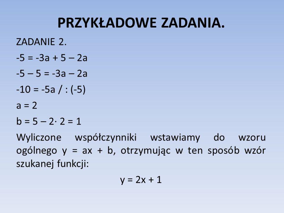 PRZYKŁADOWE ZADANIA. ZADANIE 2. -5 = -3a + 5 – 2a -5 – 5 = -3a – 2a -10 = -5a / : (-5) a = 2 b = 5 – 2· 2 = 1 Wyliczone współczynniki wstawiamy do wzo