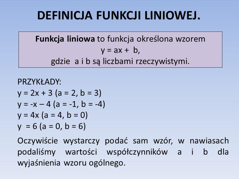 DEFINICJA FUNKCJI LINIOWEJ. Funkcja liniowa to funkcja określona wzorem y = ax + b, gdzie a i b są liczbami rzeczywistymi. PRZYKŁADY: y = 2x + 3 (a =