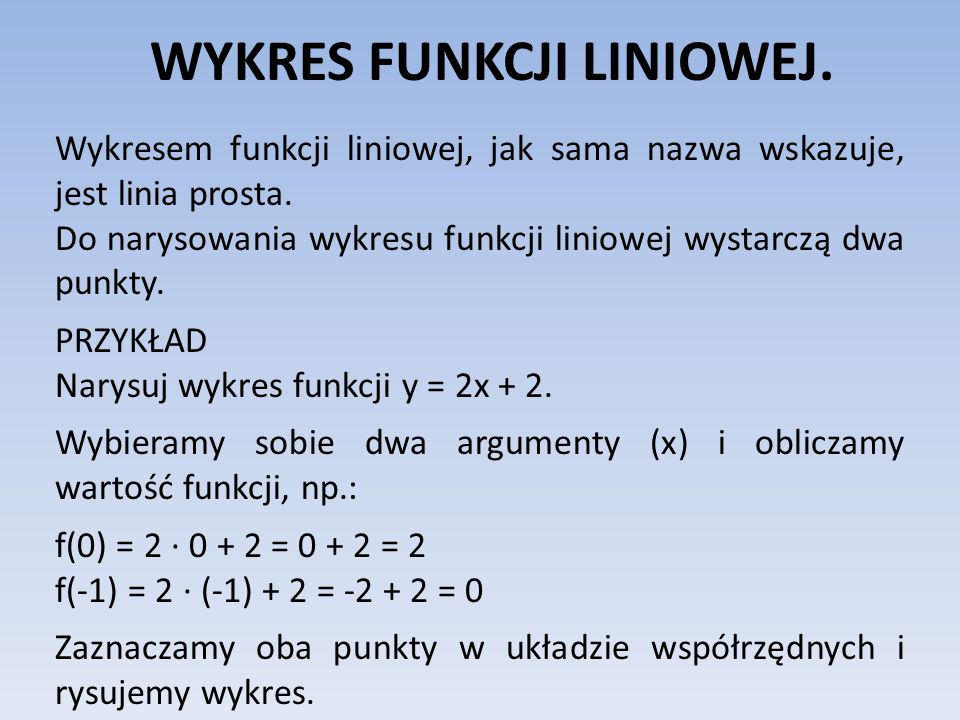 WYKRES FUNKCJI LINIOWEJ. Wykresem funkcji liniowej, jak sama nazwa wskazuje, jest linia prosta. Do narysowania wykresu funkcji liniowej wystarczą dwa