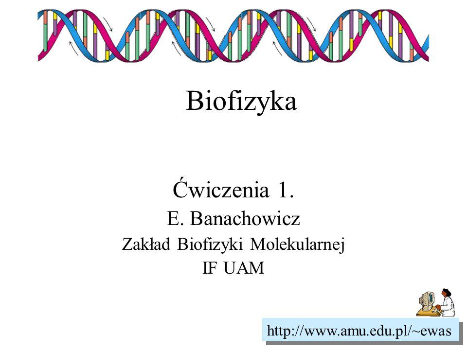 Biofizyka Ćwiczenia 1. E. Banachowicz Zakład Biofizyki Molekularnej IF UAM http://www.amu.edu.pl/~ewas