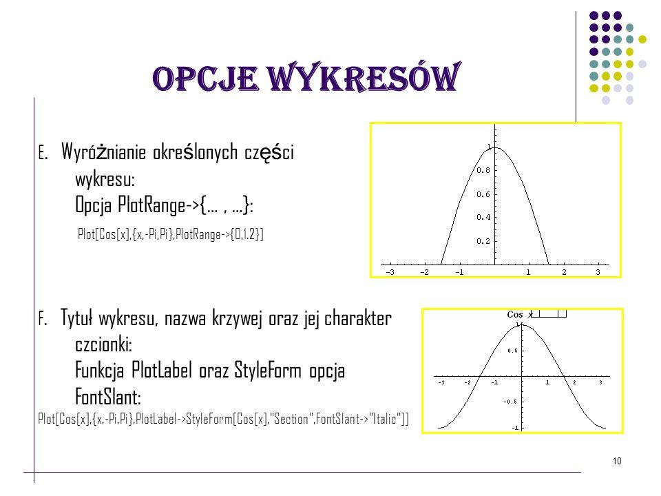 10 Opcje Wykresów E. Wyró ż nianie okre ś lonych cz ęś ci wykresu: Opcja PlotRange->{…, …}: Plot[Cos[x],{x,-Pi,Pi},PlotRange->{0,1.2}] F. Tytuł wykres