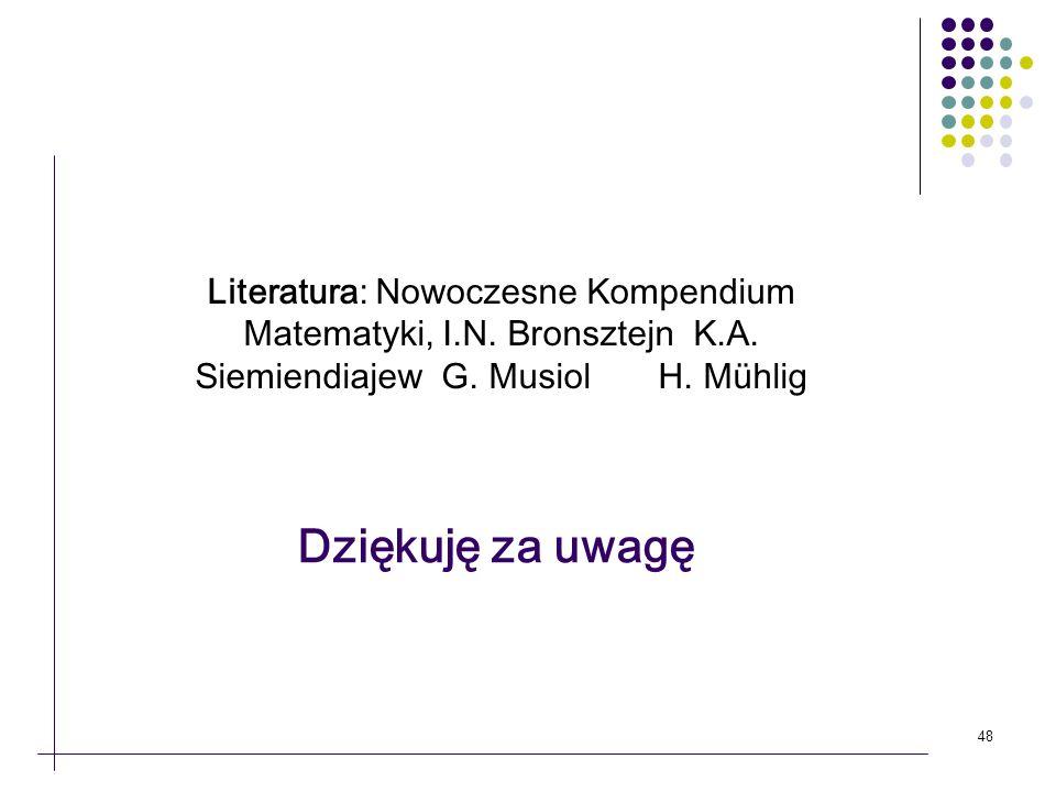 48 Dziękuję za uwagę Literatura: Nowoczesne Kompendium Matematyki, I.N. Bronsztejn K.A. Siemiendiajew G. Musiol H. Mühlig