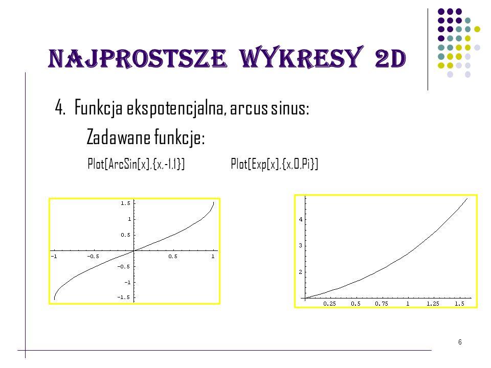 6 Najprostsze wykresy 2D 4. Funkcja ekspotencjalna, arcus sinus: Zadawane funkcje: Plot[ArcSin[x],{x,-1,1}] Plot[Exp[x],{x,0,Pi}]