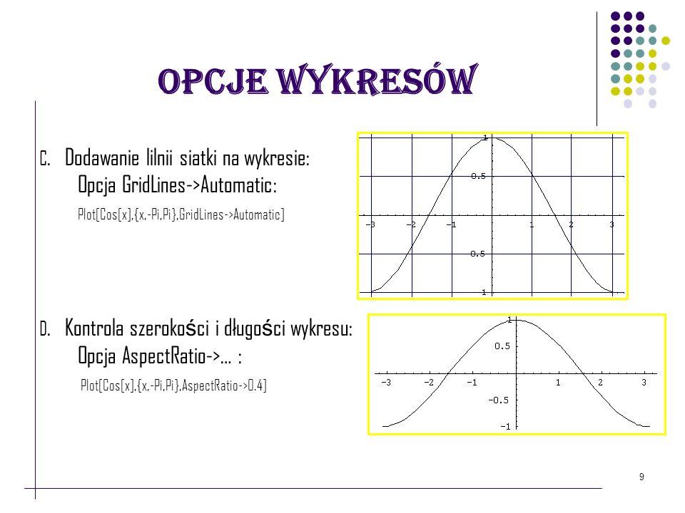 9 Opcje Wykresów C. Dodawanie lilnii siatki na wykresie: Opcja GridLines->Automatic: Plot[Cos[x],{x,-Pi,Pi},GridLines->Automatic] D. Kontrola szeroko