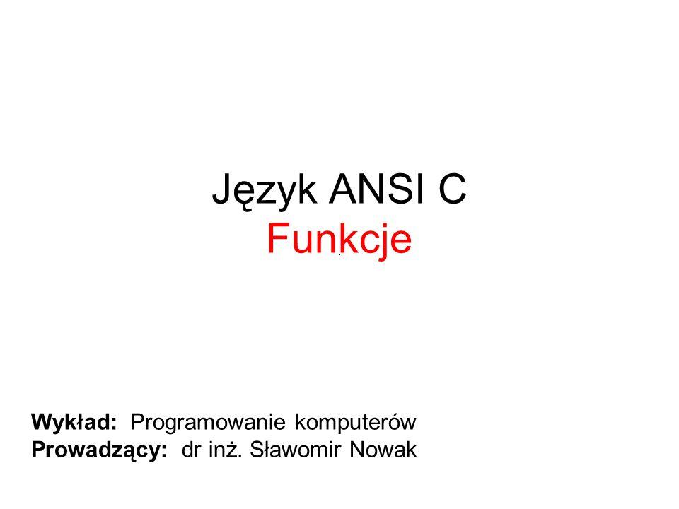 Język ANSI C Funkcje Wykład: Programowanie komputerów Prowadzący: dr inż. Sławomir Nowak