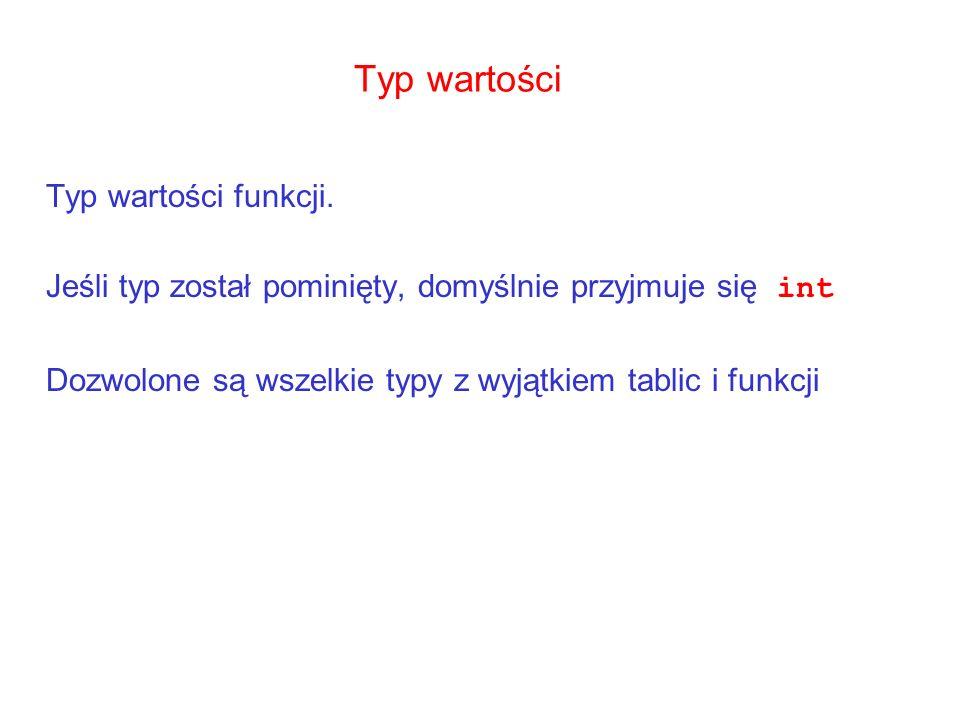 Typ wartości Typ wartości funkcji. Jeśli typ został pominięty, domyślnie przyjmuje się int Dozwolone są wszelkie typy z wyjątkiem tablic i funkcji