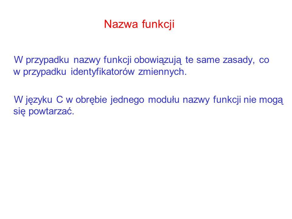 Nazwa funkcji W przypadku nazwy funkcji obowiązują te same zasady, co w przypadku identyfikatorów zmiennych. W języku C w obrębie jednego modułu nazwy