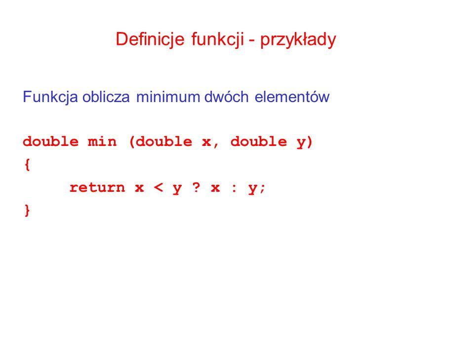 Definicje funkcji - przykłady Funkcja oblicza minimum dwóch elementów double min (double x, double y) { return x < y ? x : y; }