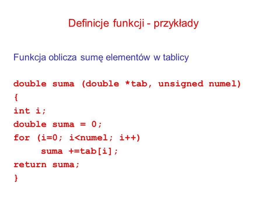 Definicje funkcji - przykłady Funkcja oblicza sumę elementów w tablicy double suma (double *tab, unsigned numel) { int i; double suma = 0; for (i=0; i