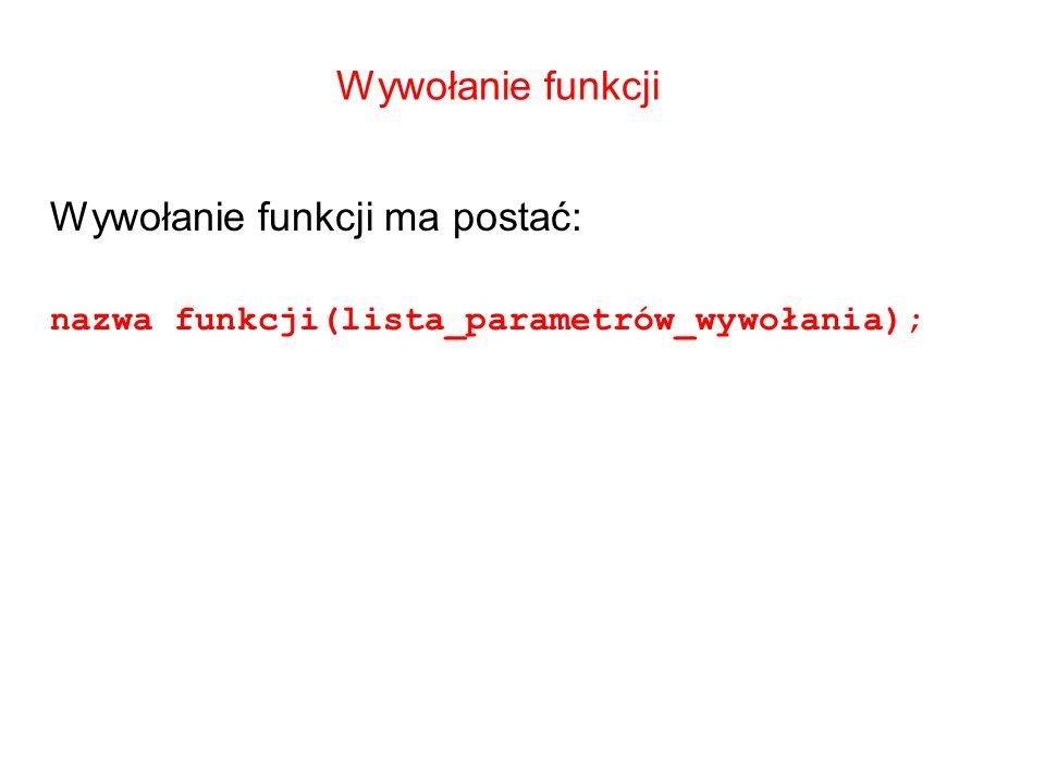 Wywołanie funkcji Wywołanie funkcji ma postać: nazwa funkcji(lista_parametrów_wywołania);