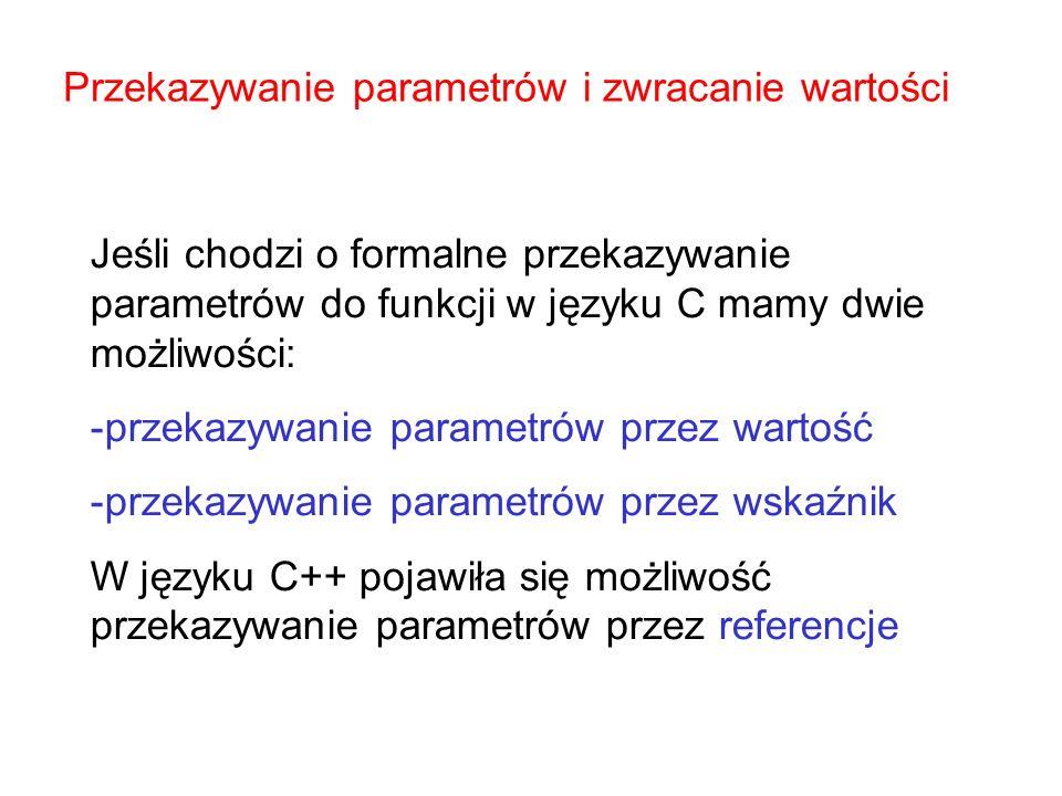 Przekazywanie parametrów i zwracanie wartości Jeśli chodzi o formalne przekazywanie parametrów do funkcji w języku C mamy dwie możliwości: -przekazywa