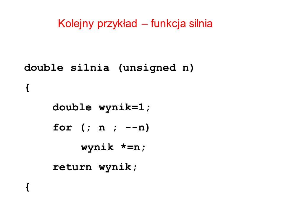 Kolejny przykład – funkcja silnia double silnia (unsigned n) { double wynik=1; for (; n ; --n) wynik *=n; return wynik; {