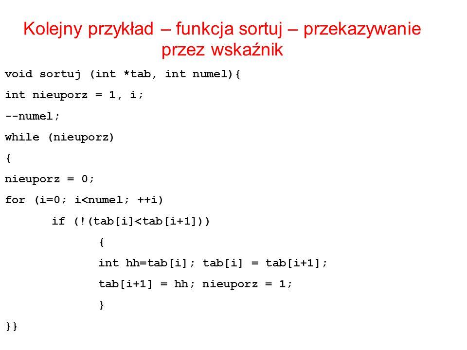 Kolejny przykład – funkcja sortuj – przekazywanie przez wskaźnik void sortuj (int *tab, int numel){ int nieuporz = 1, i; --numel; while (nieuporz) { n