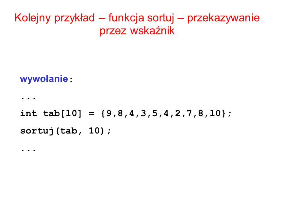 Kolejny przykład – funkcja sortuj – przekazywanie przez wskaźnik wywołanie :... int tab[10] = {9,8,4,3,5,4,2,7,8,10}; sortuj(tab, 10);...