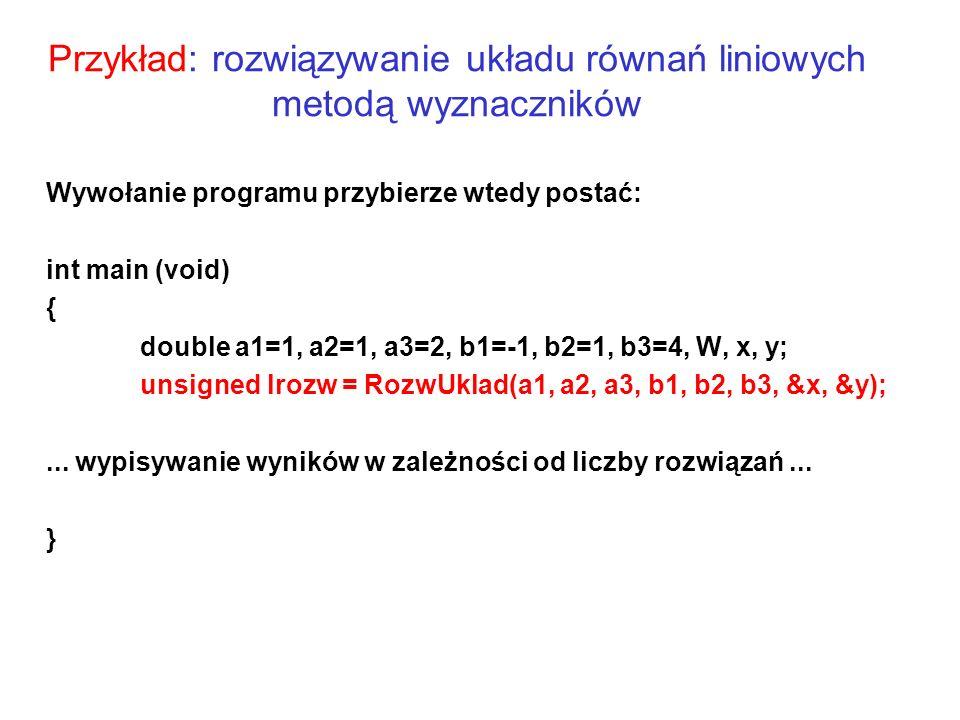 Przykład: rozwiązywanie układu równań liniowych metodą wyznaczników Wywołanie programu przybierze wtedy postać: int main (void) { double a1=1, a2=1, a