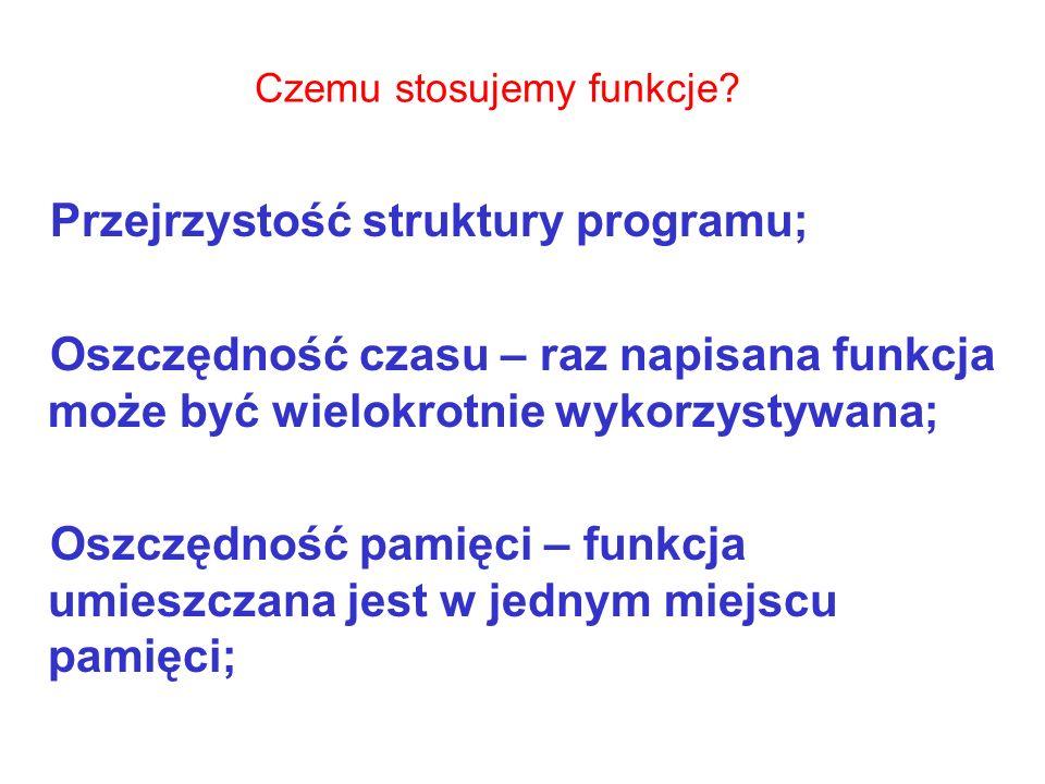 Czemu stosujemy funkcje? Przejrzystość struktury programu; Oszczędność czasu – raz napisana funkcja może być wielokrotnie wykorzystywana; Oszczędność