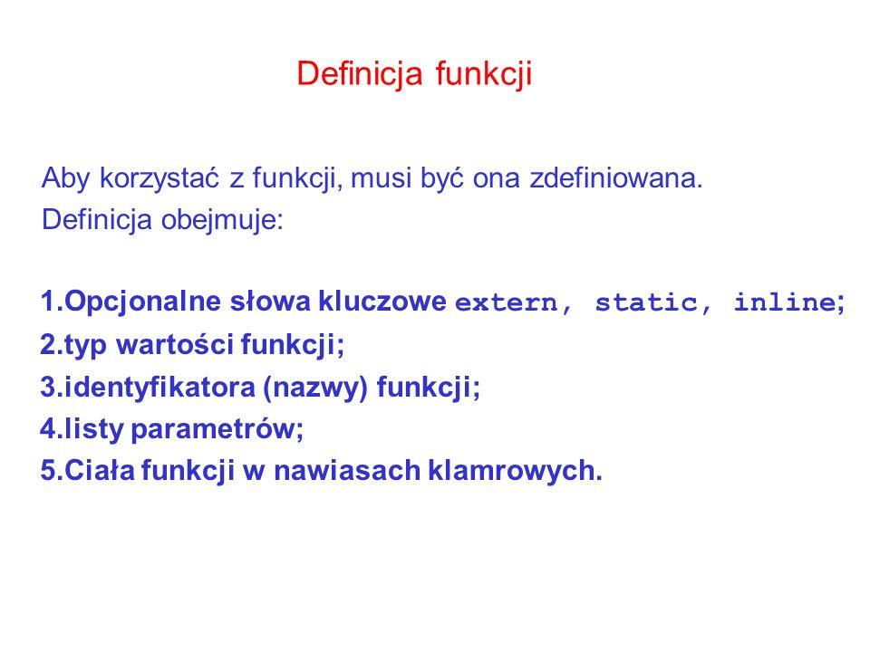 Definicja funkcji Aby korzystać z funkcji, musi być ona zdefiniowana. Definicja obejmuje: 1.Opcjonalne słowa kluczowe extern, static, inline ; 2.typ w