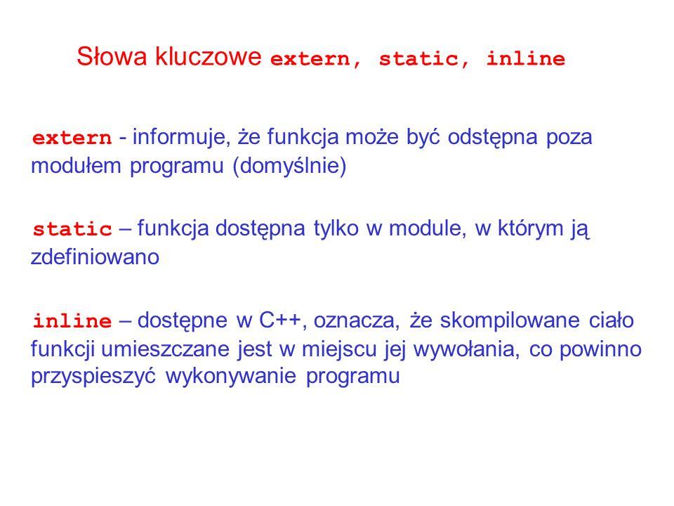 Słowa kluczowe extern, static, inline extern - informuje, że funkcja może być odstępna poza modułem programu (domyślnie) static – funkcja dostępna tyl