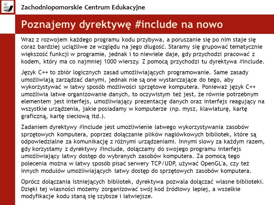 Zachodniopomorskie Centrum Edukacyjne Poznajemy dyrektywę #include na nowo Wraz z rozwojem każdego programu kodu przybywa, a poruszanie się po nim sta