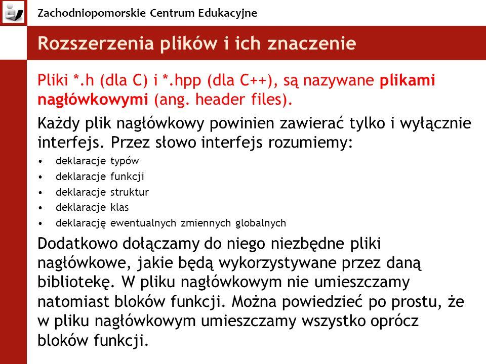 Zachodniopomorskie Centrum Edukacyjne Rozszerzenia plików i ich znaczenie Pliki *.h (dla C) i *.hpp (dla C++), są nazywane plikami nagłówkowymi (ang.