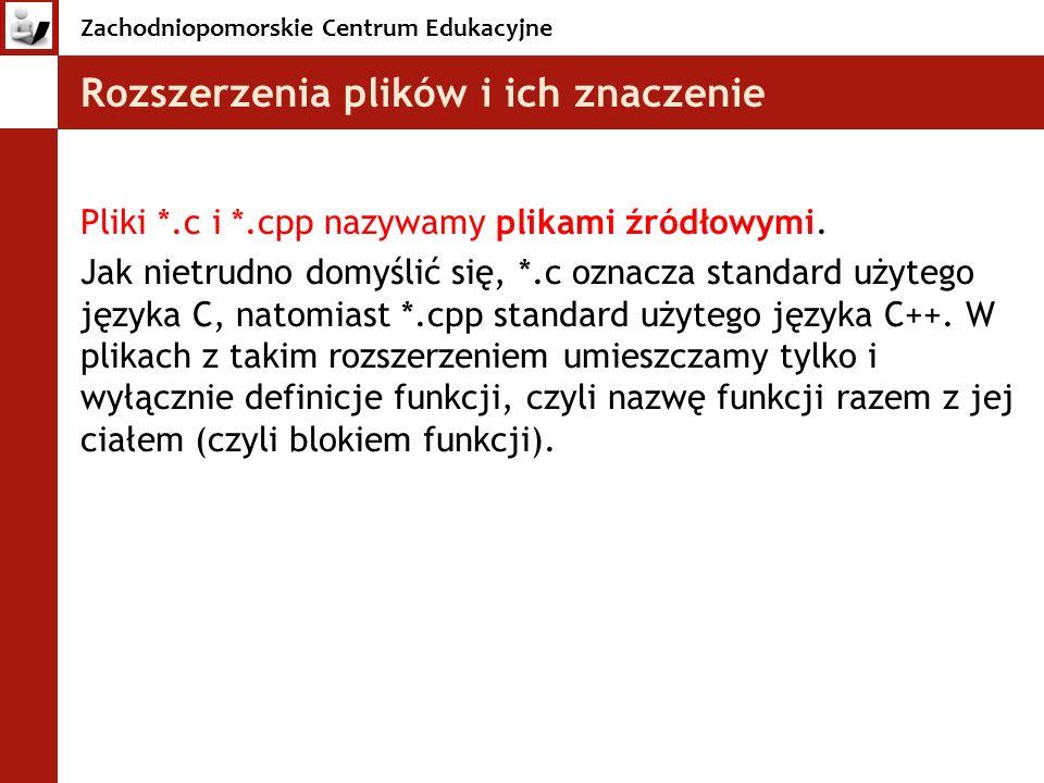Zachodniopomorskie Centrum Edukacyjne Rozszerzenia plików i ich znaczenie Pliki *.c i *.cpp nazywamy plikami źródłowymi. Jak nietrudno domyślić się, *