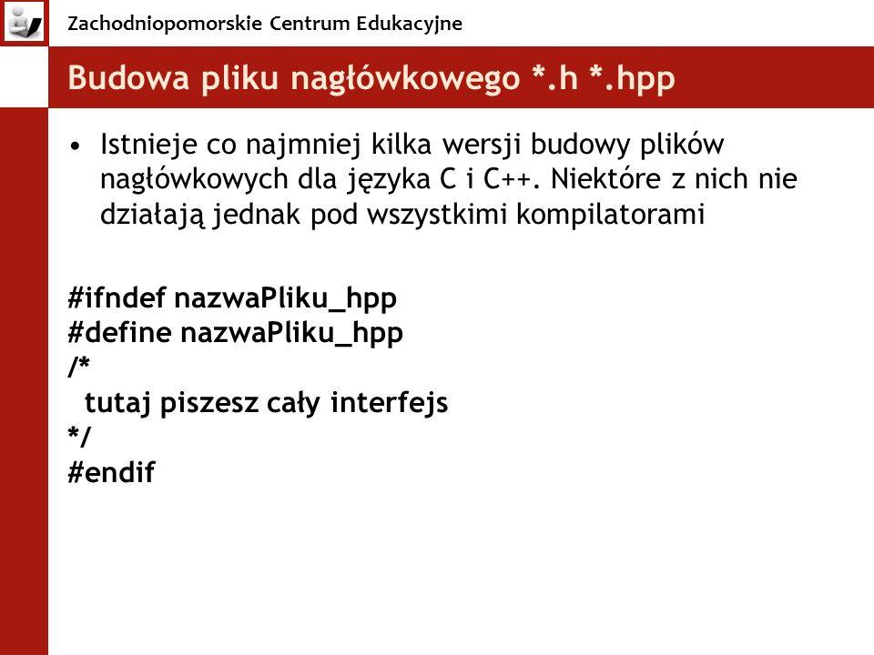 Zachodniopomorskie Centrum Edukacyjne Budowa pliku nagłówkowego *.h *.hpp Istnieje co najmniej kilka wersji budowy plików nagłówkowych dla języka C i