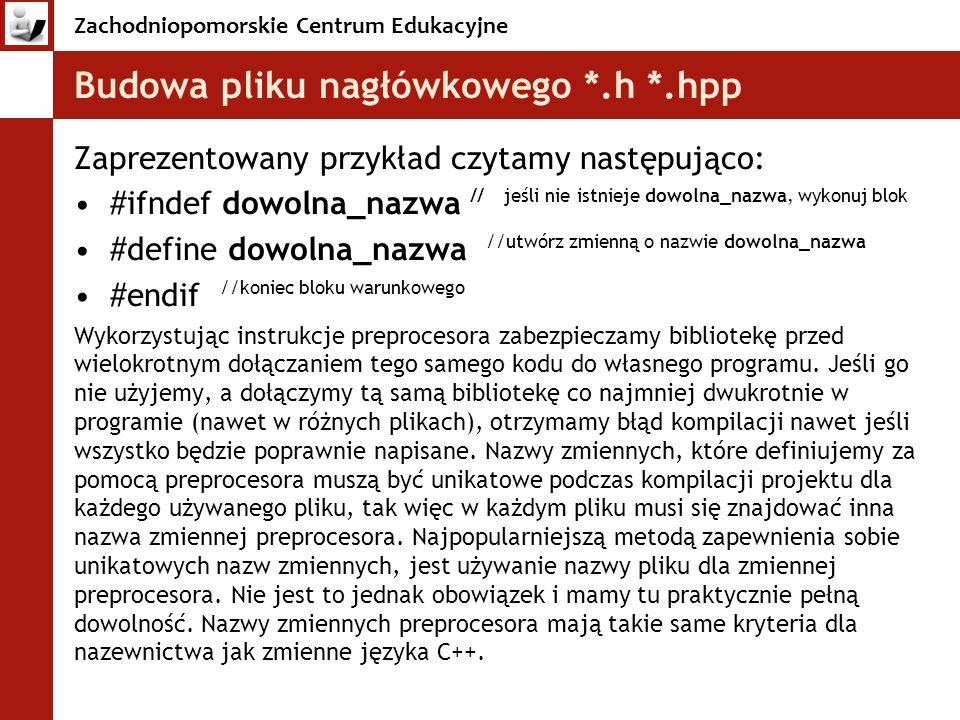 Zachodniopomorskie Centrum Edukacyjne Budowa pliku nagłówkowego *.h *.hpp Zaprezentowany przykład czytamy następująco: #ifndef dowolna_nazwa // jeśli