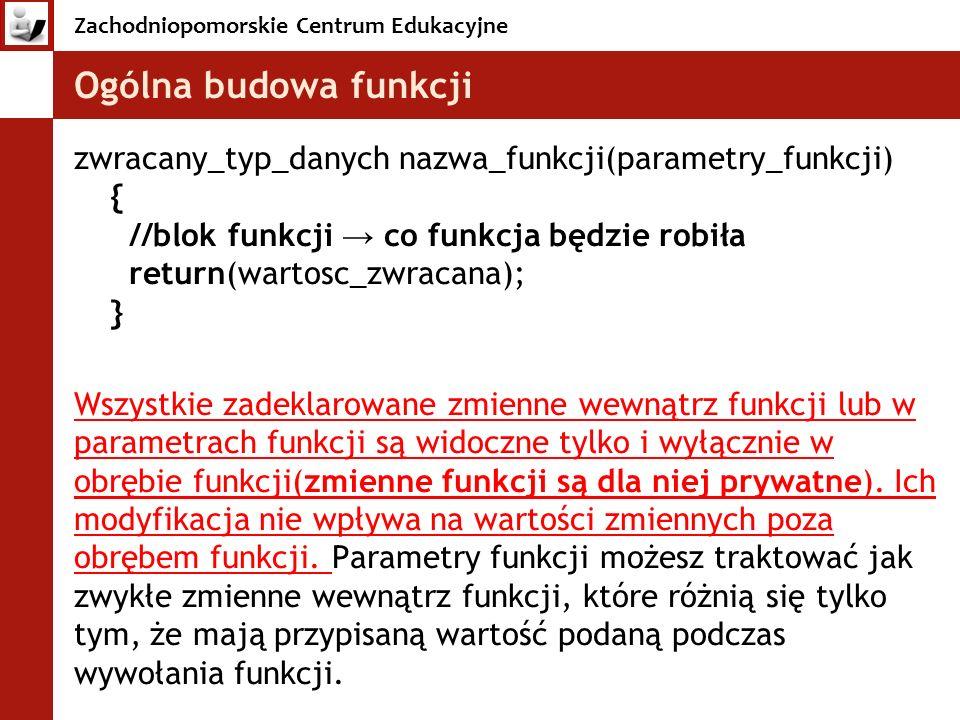 Zachodniopomorskie Centrum Edukacyjne Ogólna budowa funkcji zwracany_typ_danych nazwa_funkcji(parametry_funkcji) { //blok funkcji co funkcja będzie ro