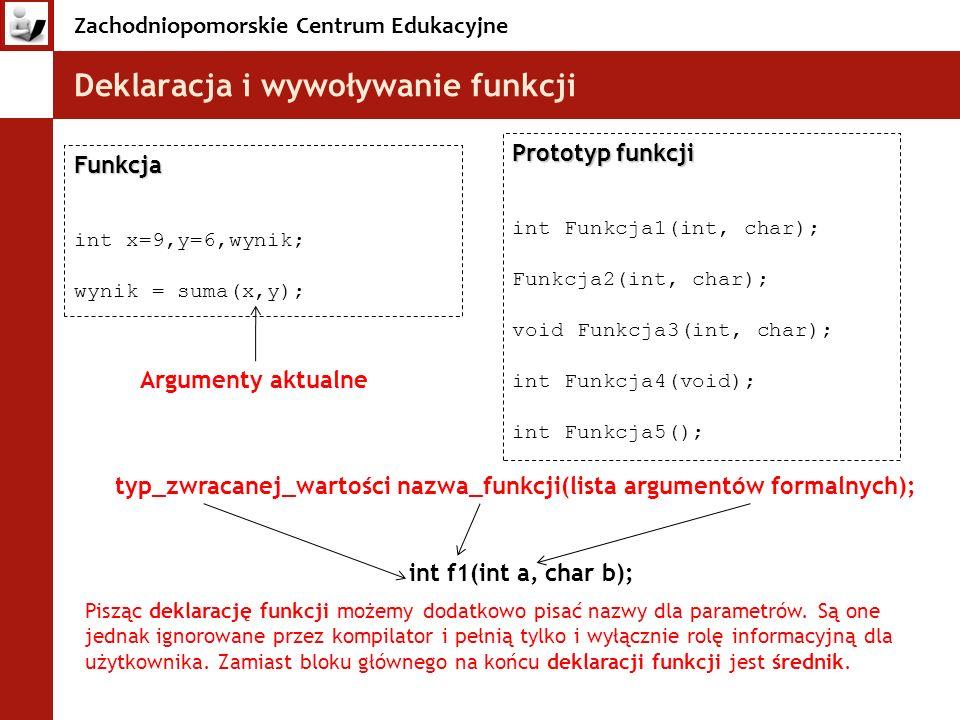 Zachodniopomorskie Centrum Edukacyjne Deklaracja i wywoływanie funkcji Funkcja int x=9,y=6,wynik; wynik = suma(x,y); Prototyp funkcji int Funkcja1(int
