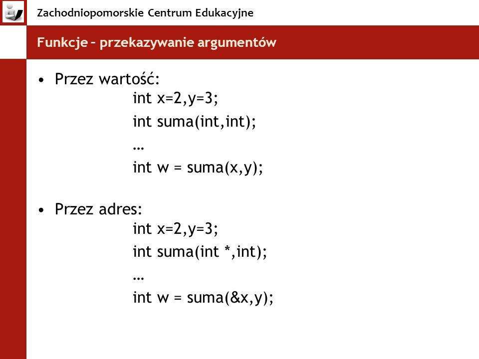 Zachodniopomorskie Centrum Edukacyjne Funkcje – przekazywanie argumentów Przez wartość: int x=2,y=3; int suma(int,int); … int w = suma(x,y); Przez adr
