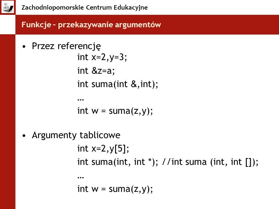 Zachodniopomorskie Centrum Edukacyjne Funkcje – przekazywanie argumentów Przez referencję int x=2,y=3; int & z=a; int suma(int &,int); … int w = suma(